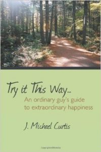 Try It This Way... An Ordinary Guy's Guide to Extraordinary Happiness - J. Michael Curtis